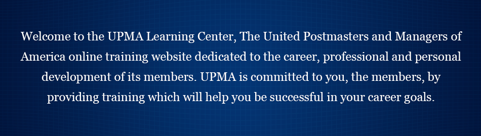 Welcome to the UPMA Learning Central, The United Postmasters and Managers of America's online training website dedicated to the career, professional and personal development of its members. UPMA is committed to you, the members, by providing training which will help you be successful in your career goals